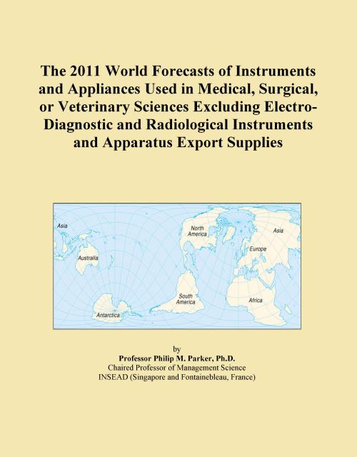 The 2011 World Forecasts of Instruments and Appliances Used in Medical, Surgical, or Veterinary Sciences Excluding Electro-Diagnostic and Radiological Instruments and Apparatus Export Supplies - Product Image