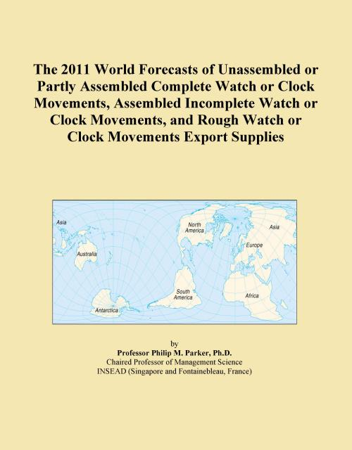 The 2011 World Forecasts of Unassembled or Partly Assembled Complete Watch or Clock Movements, Assembled Incomplete Watch or Clock Movements, and Rough Watch or Clock Movements Export Supplies - Product Image