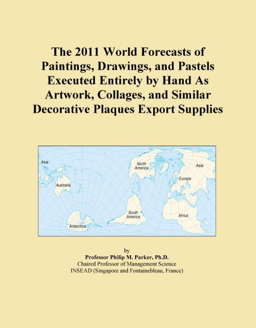 The 2011 World Forecasts of Paintings, Drawings, and Pastels Executed Entirely by Hand As Artwork, Collages, and Similar Decorative Plaques Export Supplies - Product Image