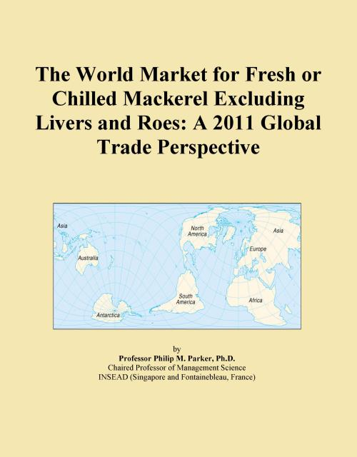 The World Market for Fresh or Chilled Mackerel Excluding Livers and Roes: A 2011 Global Trade Perspective - Product Image