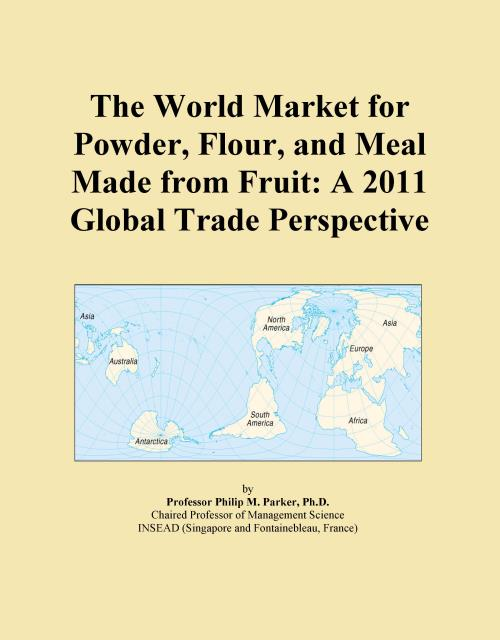 The World Market for Powder, Flour, and Meal Made from Fruit: A 2011 Global Trade Perspective - Product Image