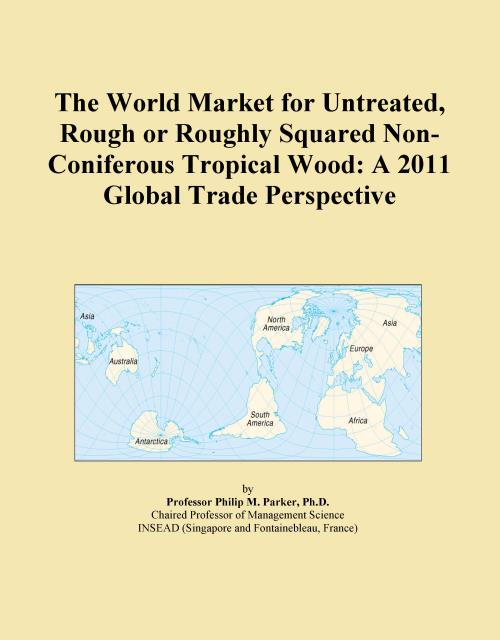 The World Market for Untreated, Rough or Roughly Squared Non-Coniferous Tropical Wood: A 2011 Global Trade Perspective - Product Image