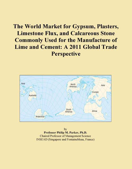 The World Market for Gypsum, Plasters, Limestone Flux, and Calcareous Stone Commonly Used for the Manufacture of Lime and Cement: A 2011 Global Trade Perspective - Product Image