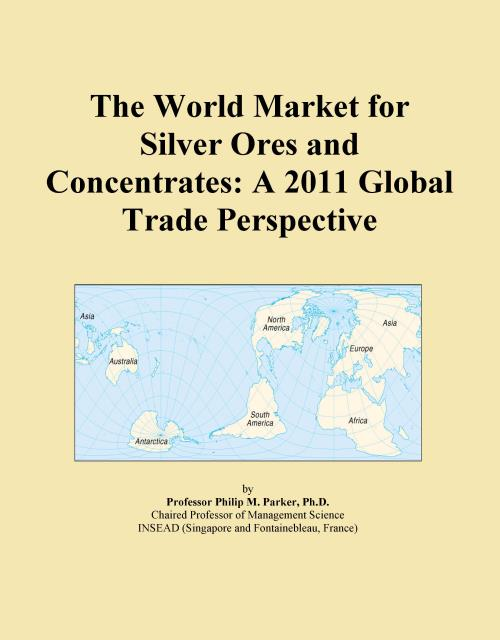 The World Market for Silver Ores and Concentrates: A 2011 Global Trade Perspective - Product Image