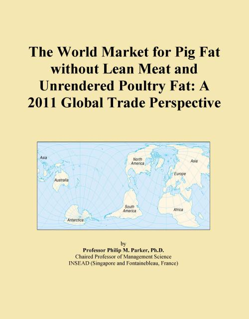 The World Market for Pig Fat without Lean Meat and Unrendered Poultry Fat: A 2011 Global Trade Perspective - Product Image