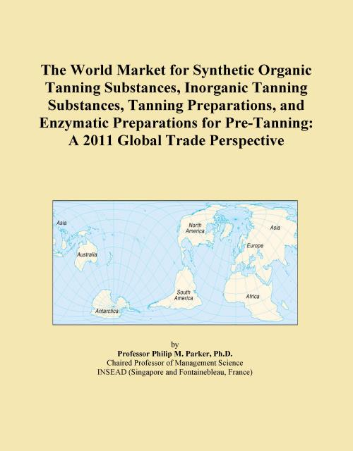 The World Market for Synthetic Organic Tanning Substances, Inorganic Tanning Substances, Tanning Preparations, and Enzymatic Preparations for Pre-Tanning: A 2011 Global Trade Perspective - Product Image