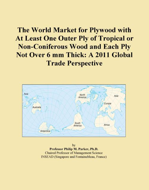 The World Market for Plywood with At Least One Outer Ply of Tropical or Non-Coniferous Wood and Each Ply Not Over 6 mm Thick: A 2011 Global Trade Perspective - Product Image