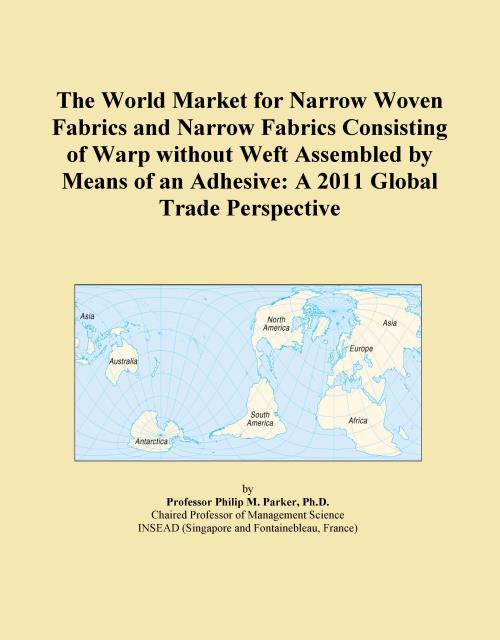 The World Market for Narrow Woven Fabrics and Narrow Fabrics Consisting of Warp without Weft Assembled by Means of an Adhesive: A 2011 Global Trade Perspective - Product Image
