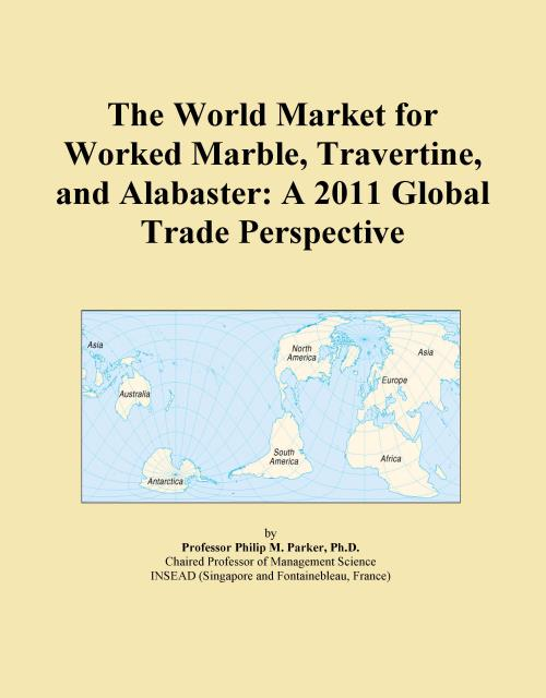 The World Market for Worked Marble, Travertine, and Alabaster: A 2011 Global Trade Perspective - Product Image