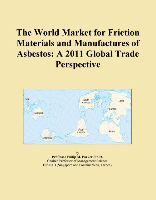 The World Market for Friction Materials and Manufactures of Asbestos: A 2011 Global Trade Perspective - Product Image