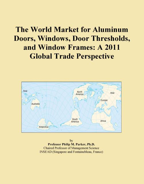 The World Market for Aluminum Doors, Windows, Door Thresholds, and Window Frames: A 2011 Global Trade Perspective - Product Image