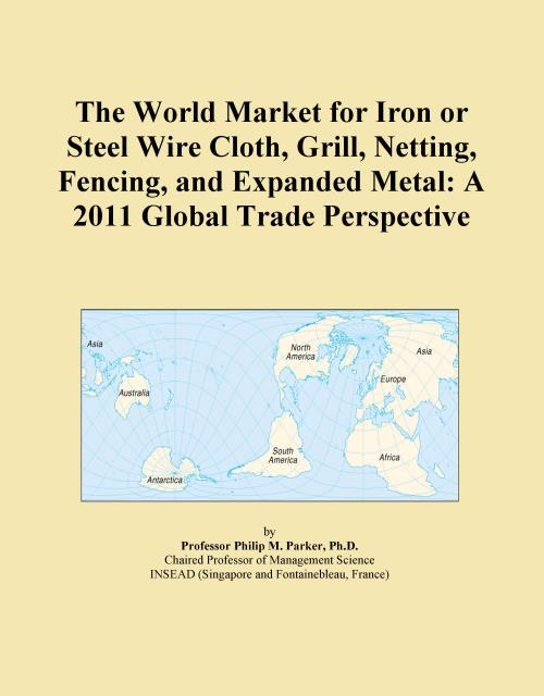The World Market for Iron or Steel Wire Cloth, Grill, Netting, Fencing, and Expanded Metal: A 2011 Global Trade Perspective - Product Image