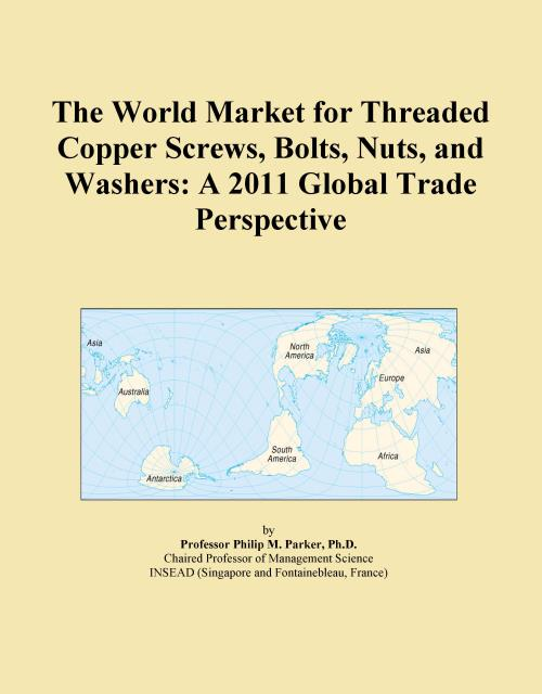 The World Market for Threaded Copper Screws, Bolts, Nuts, and Washers: A 2011 Global Trade Perspective - Product Image
