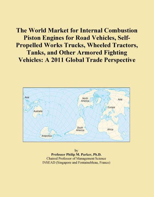 The World Market for Internal Combustion Piston Engines for Road Vehicles, Self-Propelled Works Trucks, Wheeled Tractors, Tanks, and Other Armored Fighting Vehicles: A 2011 Global Trade Perspective - Product Image