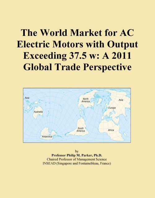 The World Market for AC Electric Motors with Output Exceeding 37.5 w: A 2011 Global Trade Perspective - Product Image