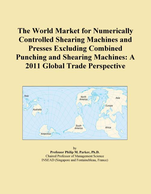 The World Market for Numerically Controlled Shearing Machines and Presses Excluding Combined Punching and Shearing Machines: A 2011 Global Trade Perspective - Product Image