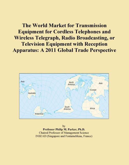 The World Market for Transmission Equipment for Cordless Telephones and Wireless Telegraph, Radio Broadcasting, or Television Equipment with Reception Apparatus: A 2011 Global Trade Perspective - Product Image