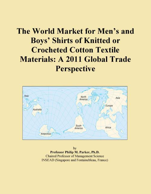 The World Market for Men's and Boys' Shirts of Knitted or Crocheted Cotton Textile Materials: A 2011 Global Trade Perspective - Product Image