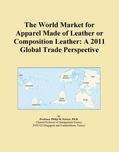 The World Market for Apparel Made of Leather or Composition Leather: A 2011 Global Trade Perspective - Product Image