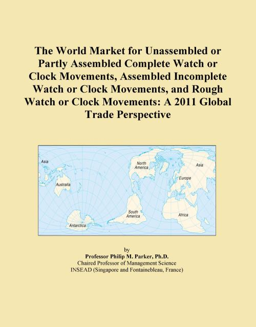 The World Market for Unassembled or Partly Assembled Complete Watch or Clock Movements, Assembled Incomplete Watch or Clock Movements, and Rough Watch or Clock Movements: A 2011 Global Trade Perspective - Product Image