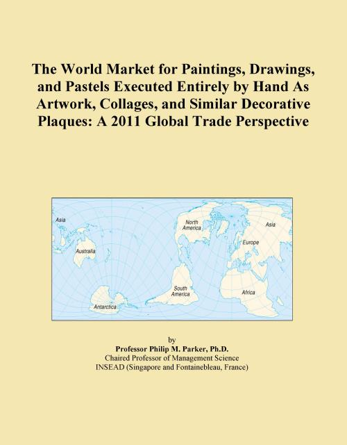 The World Market for Paintings, Drawings, and Pastels Executed Entirely by Hand As Artwork, Collages, and Similar Decorative Plaques: A 2011 Global Trade Perspective - Product Image