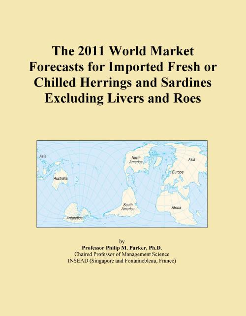 The 2011 World Market Forecasts for Imported Fresh or Chilled Herrings and Sardines Excluding Livers and Roes - Product Image