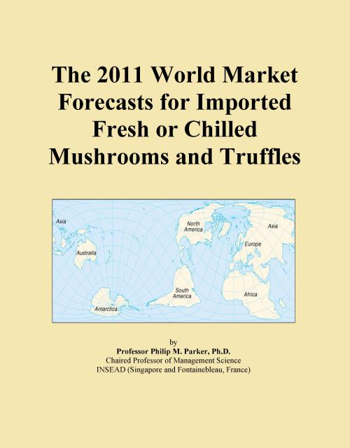 The 2011 World Market Forecasts for Imported Fresh or Chilled Mushrooms and Truffles - Product Image