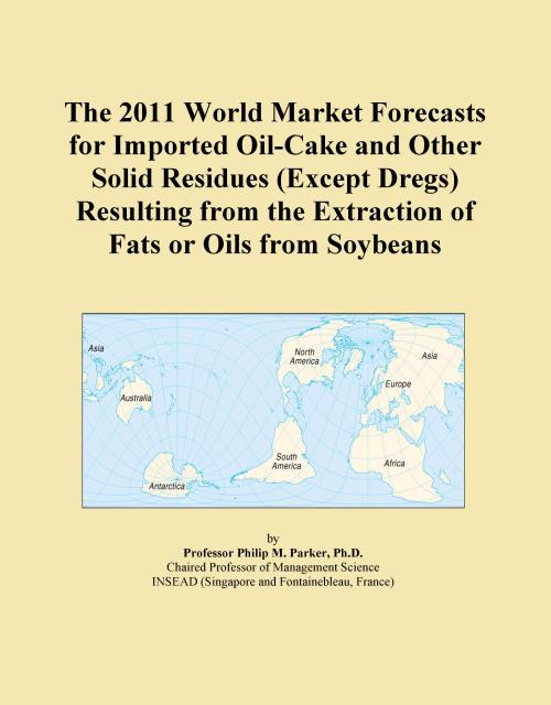 The 2011 World Market Forecasts for Imported Oil-Cake and Other Solid Residues (Except Dregs) Resulting from the Extraction of Fats or Oils from Soybeans - Product Image