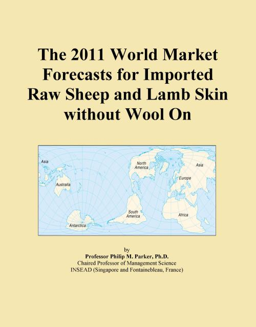 The 2011 World Market Forecasts for Imported Raw Sheep and Lamb Skin without Wool On - Product Image
