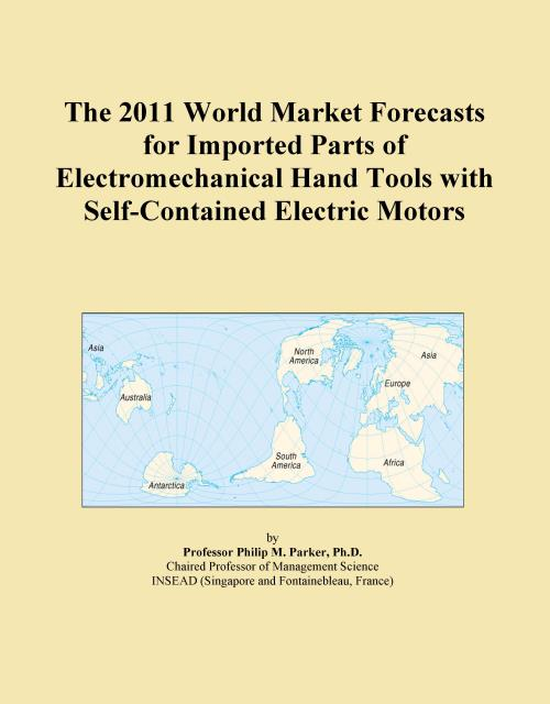 The 2011 World Market Forecasts for Imported Parts of Electromechanical Hand Tools with Self-Contained Electric Motors - Product Image