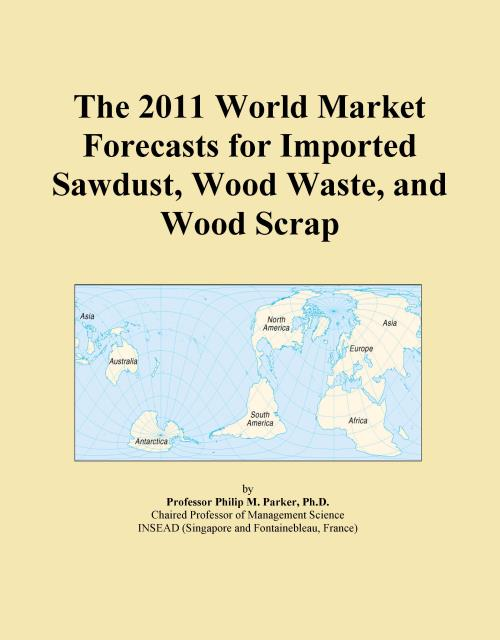 The 2011 World Market Forecasts for Imported Sawdust, Wood Waste, and Wood Scrap - Product Image