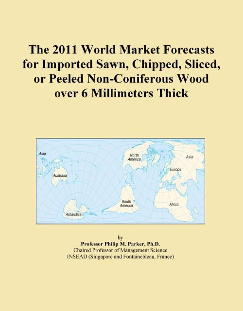 The 2011 World Market Forecasts for Imported Sawn, Chipped, Sliced, or Peeled Non-Coniferous Wood over 6 Millimeters Thick - Product Image
