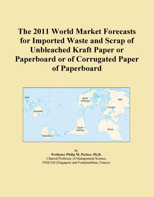 The 2011 World Market Forecasts for Imported Waste and Scrap of Unbleached Kraft Paper or Paperboard or of Corrugated Paper of Paperboard - Product Image