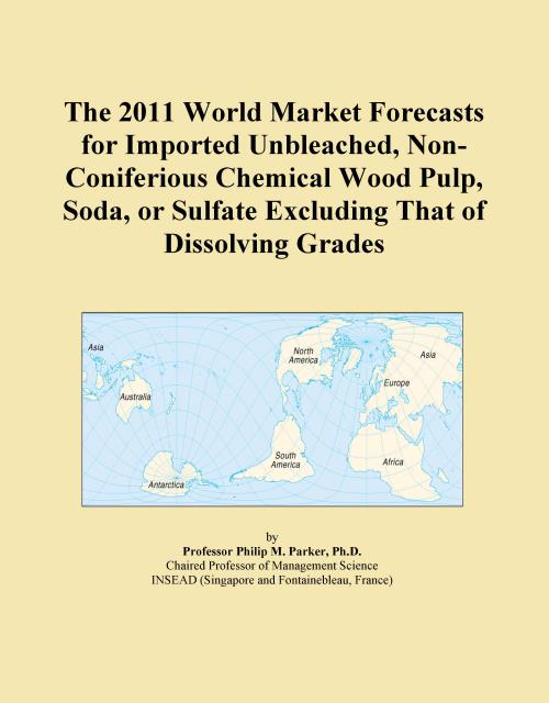 The 2011 World Market Forecasts for Imported Unbleached, Non-Coniferious Chemical Wood Pulp, Soda, or Sulfate Excluding That of Dissolving Grades - Product Image