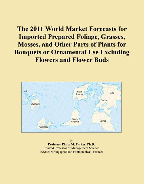 The 2011 World Market Forecasts for Imported Prepared Foliage, Grasses, Mosses, and Other Parts of Plants for Bouquets or Ornamental Use Excluding Flowers and Flower Buds - Product Image