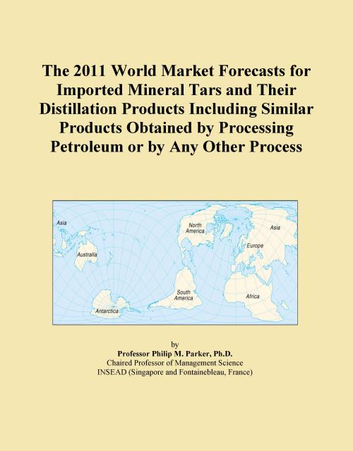 The 2011 World Market Forecasts for Imported Mineral Tars and Their Distillation Products Including Similar Products Obtained by Processing Petroleum or by Any Other Process - Product Image
