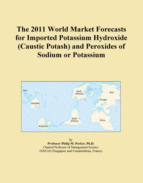 The 2011 World Market Forecasts for Imported Potassium Hydroxide (Caustic Potash) and Peroxides of Sodium or Potassium - Product Image