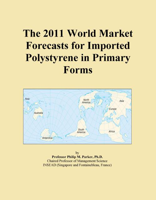 The 2011 World Market Forecasts for Imported Polystyrene in Primary Forms - Product Image