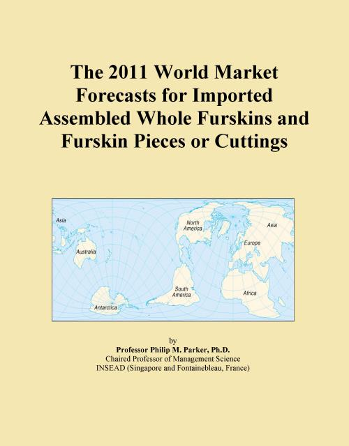 The 2011 World Market Forecasts for Imported Assembled Whole Furskins and Furskin Pieces or Cuttings - Product Image