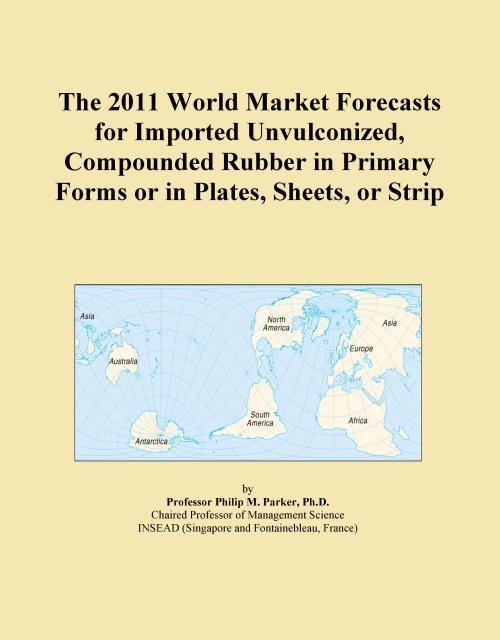 The 2011 World Market Forecasts for Imported Unvulconized, Compounded Rubber in Primary Forms or in Plates, Sheets, or Strip - Product Image