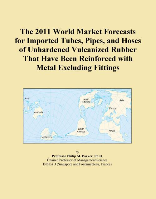 The 2011 World Market Forecasts for Imported Tubes, Pipes, and Hoses of Unhardened Vulcanized Rubber That Have Been Reinforced with Metal Excluding Fittings - Product Image
