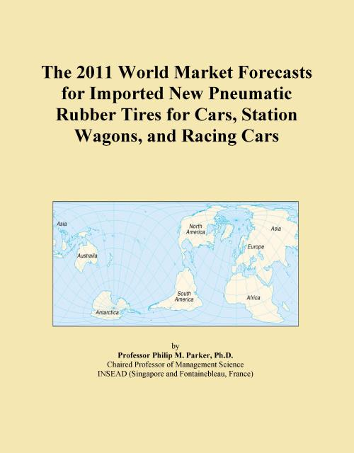 The 2011 World Market Forecasts for Imported New Pneumatic Rubber Tires for Cars, Station Wagons, and Racing Cars - Product Image