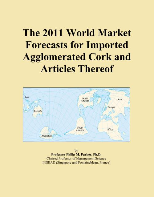 The 2011 World Market Forecasts for Imported Agglomerated Cork and Articles Thereof - Product Image