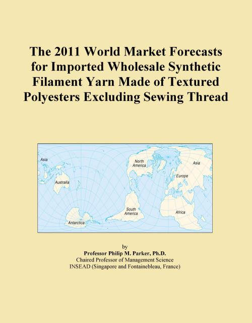 The 2011 World Market Forecasts for Imported Wholesale Synthetic Filament Yarn Made of Textured Polyesters Excluding Sewing Thread - Product Image