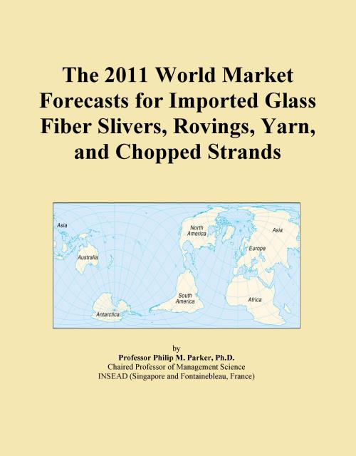The 2011 World Market Forecasts for Imported Glass Fiber Slivers, Rovings, Yarn, and Chopped Strands - Product Image