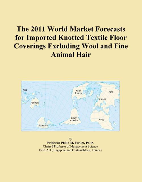 The 2011 World Market Forecasts for Imported Knotted Textile Floor Coverings Excluding Wool and Fine Animal Hair - Product Image