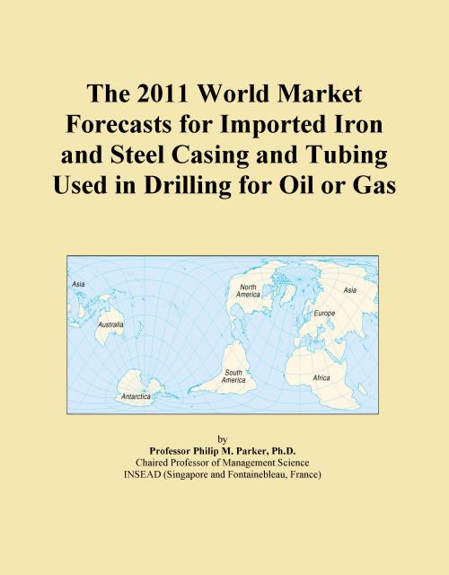 The 2011 World Market Forecasts for Imported Iron and Steel Casing and Tubing Used in Drilling for Oil or Gas - Product Image