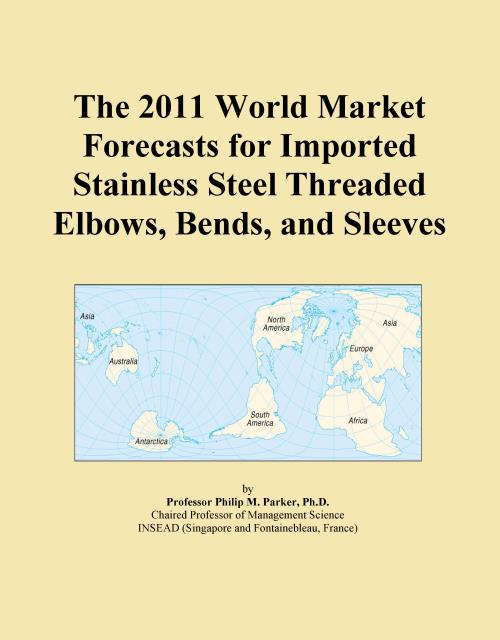 The 2011 World Market Forecasts for Imported Stainless Steel Threaded Elbows, Bends, and Sleeves - Product Image