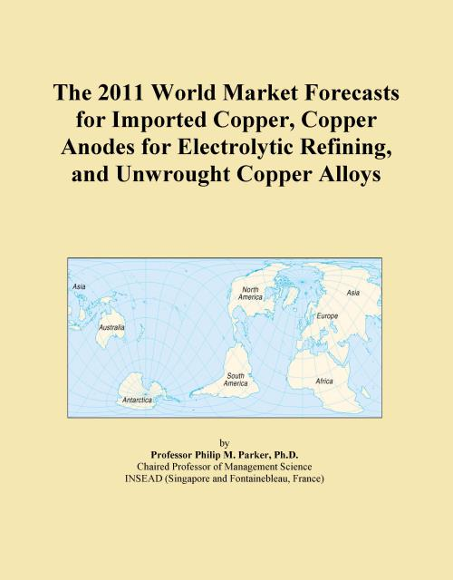 The 2011 World Market Forecasts for Imported Copper, Copper Anodes for Electrolytic Refining, and Unwrought Copper Alloys - Product Image