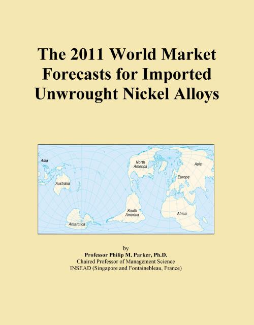 The 2011 World Market Forecasts for Imported Unwrought Nickel Alloys - Product Image